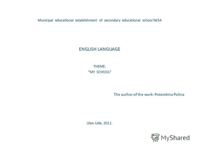 Municipal educational establishment of secondary educational school 54 ENGLISH LANGUAGE THEME: MY SCHOOL The author of the work: Potemkina Polina The author of the work: Potemkina Polina Ulan-Ude, 2011.