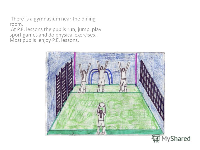 There is a gymnasium near the dining- room. At P.E. lessons the pupils run, jump, play sport games and do physical exercises. Most pupils enjoy P.E. lessons.