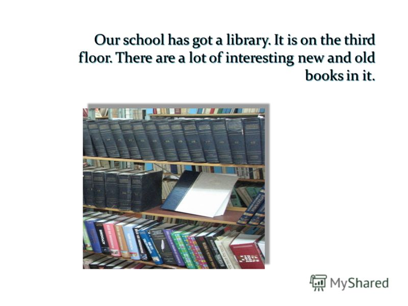 Our school has got a library. It is on the third floor. There are a lot of interesting new and old books in it.
