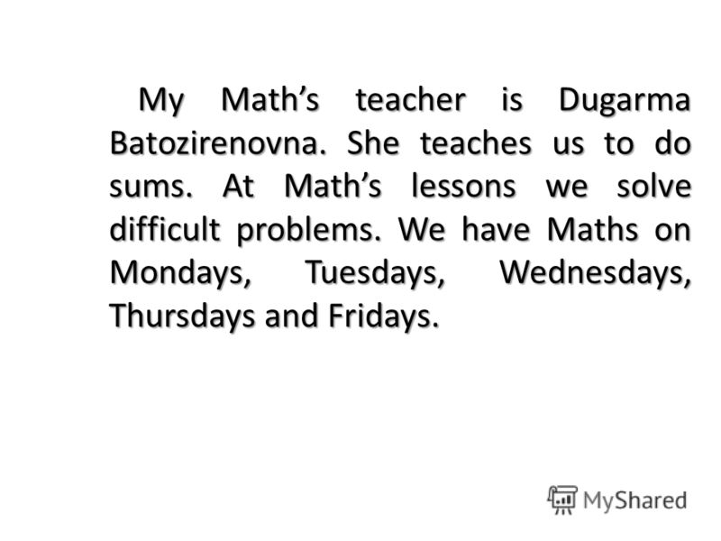 My Maths teacher is Dugarma Batozirenovna. She teaches us to do sums. At Maths lessons we solve difficult problems. We have Maths on Mondays, Tuesdays, Wednesdays, Thursdays and Fridays.