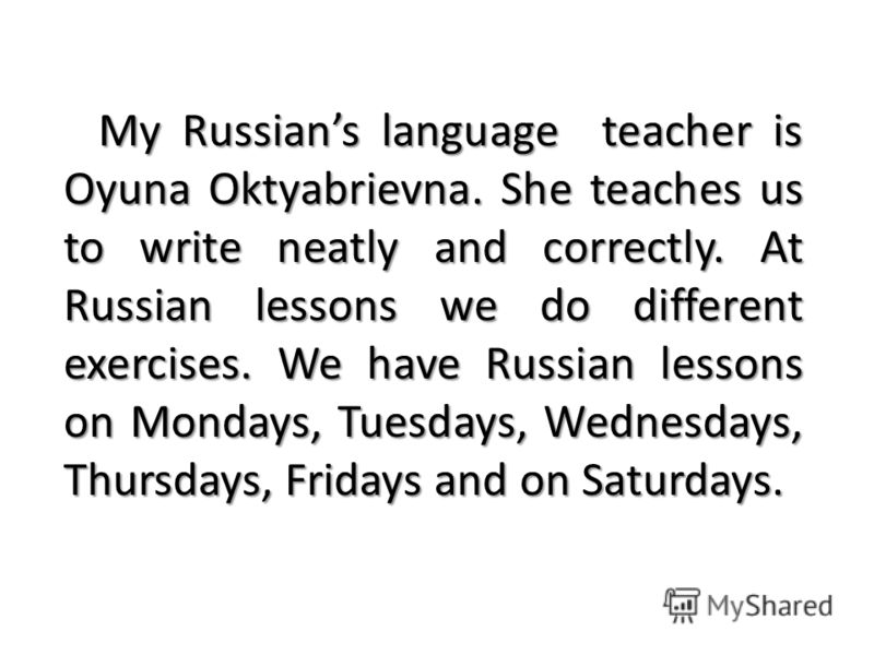 My Russians language teacher is Oyuna Oktyabrievna. She teaches us to write neatly and correctly. At Russian lessons we do different exercises. We have Russian lessons on Mondays, Tuesdays, Wednesdays, Thursdays, Fridays and on Saturdays.