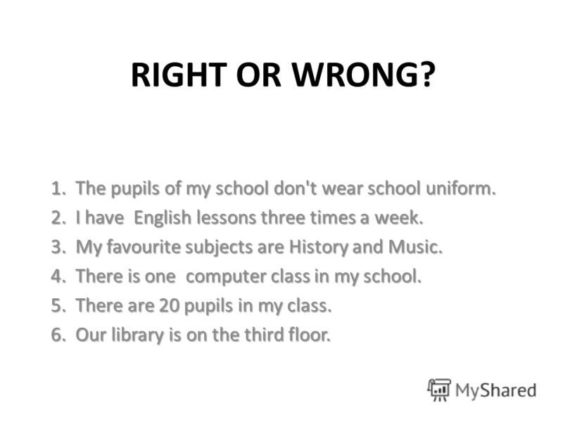 RIGHT OR WRONG? 1. The pupils of my school don't wear school uniform. 2. I have English lessons three times a week. 3. My favourite subjects are History and Music. 4. There is one computer class in my school. 5. There are 20 pupils in my class. 6. Ou