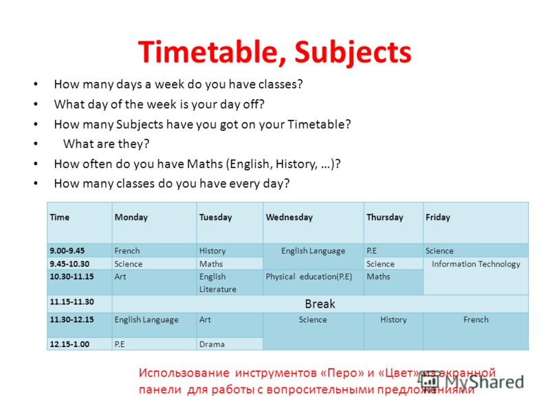 Timetable, Subjects How many days a week do you have classes? What day of the week is your day off? How many Subjects have you got on your Timetable? What are they? How often do you have Maths (English, History, …)? How many classes do you have every