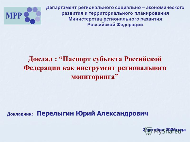 Департамент регионального социально – экономического развития и территориального планирования Министерства регионального развития Российской Федерации Доклад : Паспорт субъекта Российской Федерации как инструмент регионального мониторинга Докладчик: