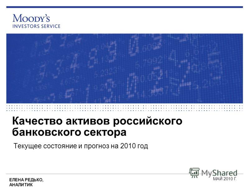 Качество активов российского банковского сектора Текущее состояние и прогноз на 2010 год МАЙ 2010 Г. ЕЛЕНА РЕДЬКО, АНАЛИТИК