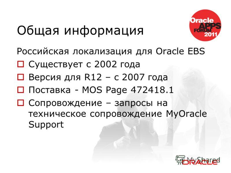 Общая информация Российская локализация для Oracle EBS Существует с 2002 года Версия для R12 – c 2007 года Поставка - MOS Page 472418.1 Сопровождение – запросы на техническое сопровождение MyOracle Support