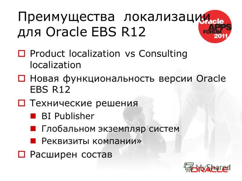 Преимущества локализации для Oracle EBS R12 Product localization vs Consulting localization Новая функциональность версии Oracle EBS R12 Технические решения BI Publisher Глобальном экземпляр систем Реквизиты компании» Расширен состав