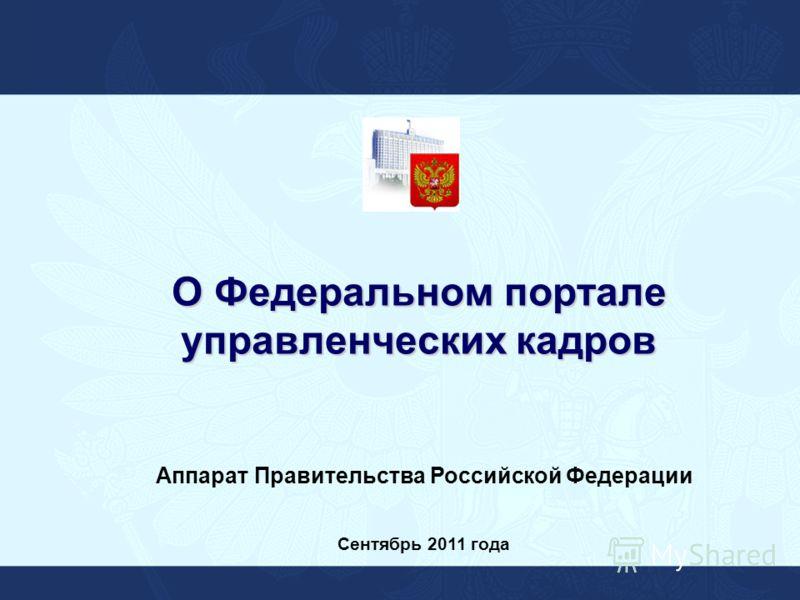 О Федеральном портале управленческих кадров Аппарат Правительства Российской Федерации Сентябрь 2011 года