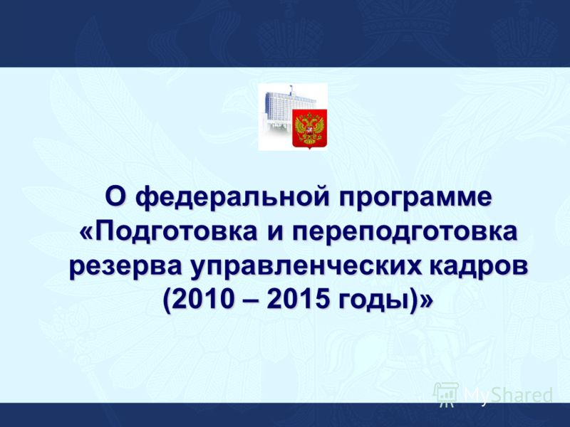 О федеральной программе «Подготовка и переподготовка резерва управленческих кадров (2010 – 2015 годы)»