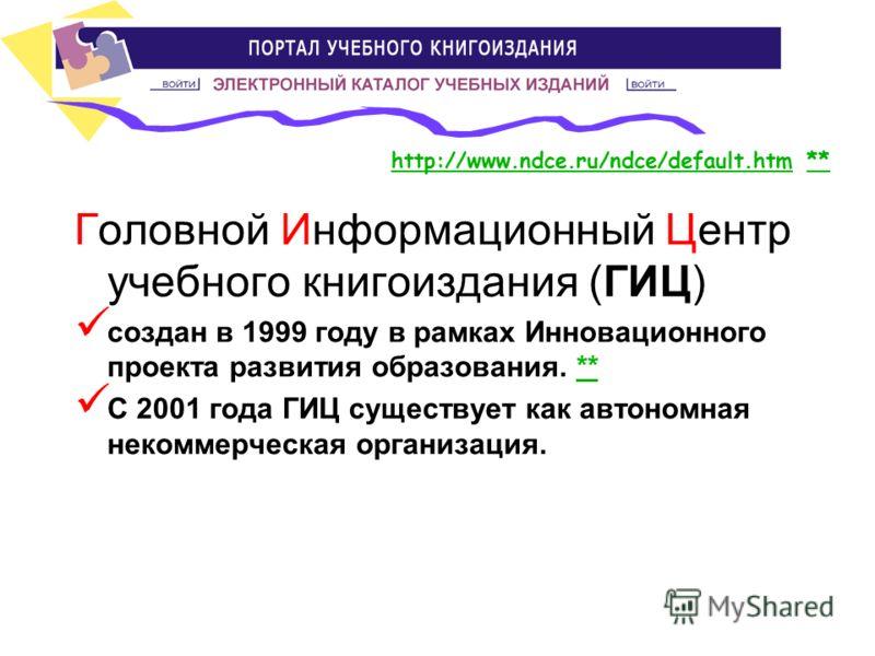 Головной Информационный Центр учебного книгоиздания (ГИЦ) создан в 1999 году в рамках Инновационного проекта развития образования. **** С 2001 года ГИЦ существует как автономная некоммерческая организация. http://www.ndce.ru/ndce/default.htmhttp://ww