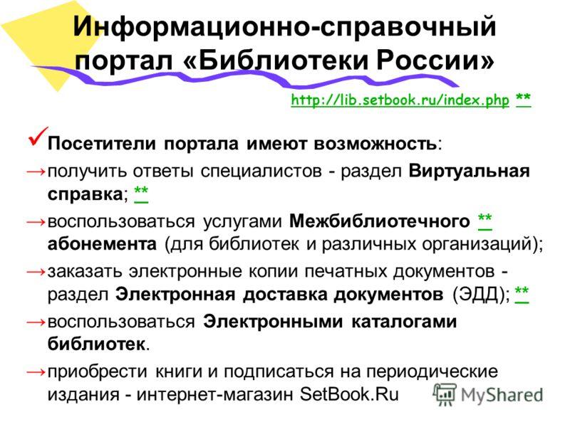 Информационно-справочный портал «Библиотеки России» Посетители портала имеют возможность: получить ответы специалистов - раздел Виртуальная справка; **** воспользоваться услугами Межбиблиотечного ** абонемента (для библиотек и различных организаций);