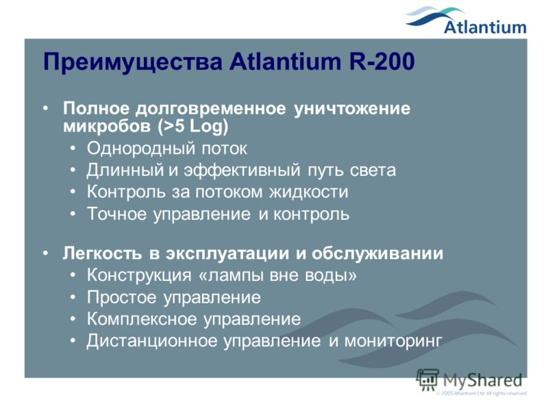 Преимущества Atlantium R-200 Без вреда окружающей среде Не используются химикаты Нет побочных продуктов Нет риска токсичных загрязнений Высоко экономичный Практически не требуется технического обслуживания Низкие затраты на электроэнергию Простая уст