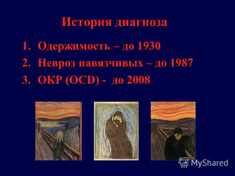 История диагноза 1.Одержимость – до 1930 2.Невроз навязчивых – до 1987 3.ОКР (OCD) - до 2008