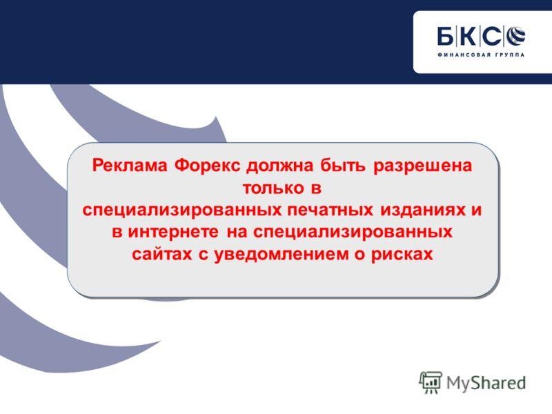 Реклама Форекс должна быть разрешена только в специализированных печатных изданиях и в интернете на специализированных сайтах с уведомлением о рисках Реклама Форекс должна быть разрешена только в специализированных печатных изданиях и в интернете на