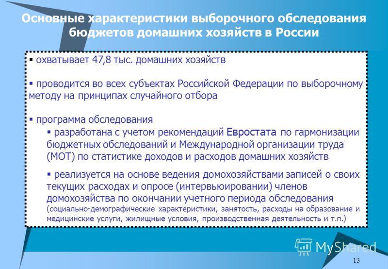 13 Основные характеристики выборочного обследования бюджетов домашних хозяйств в России охватывает 47,8 тыс. домашних хозяйств проводится во всех субъектах Российской Федерации по выборочному методу на принципах случайного отбора программа обследован