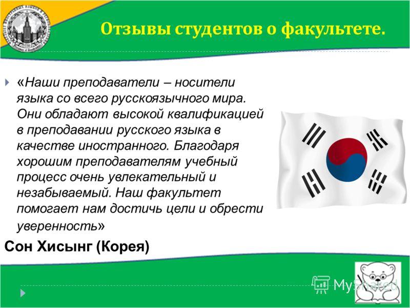 « Наши преподаватели – носители языка со всего русскоязычного мира. Они обладают высокой квалификацией в преподавании русского языка в качестве иностранного. Благодаря хорошим преподавателям учебный процесс очень увлекательный и незабываемый. Наш фак