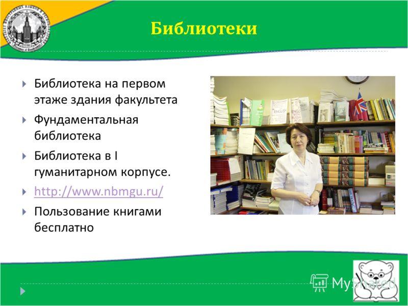 Библиотеки Библиотека на первом этаже здания факультета Фундаментальная библиотека Библиотека в I гуманитарном корпусе. http://www.nbmgu.ru/ Пользование книгами бесплатно