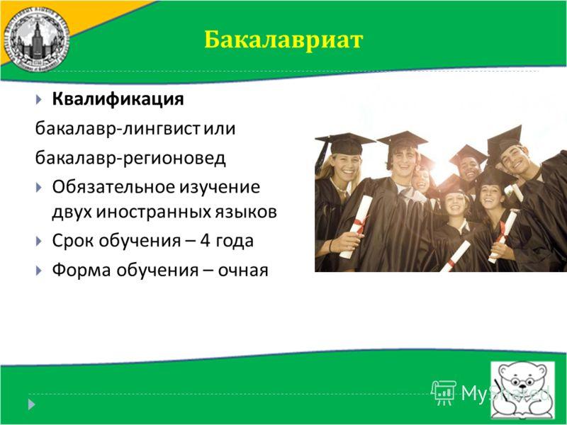 Бакалавриат Квалификация бакалавр - лингвист или бакалавр - регионовед Обязательное изучение двух иностранных языков Срок обучения – 4 года Форма обучения – очная