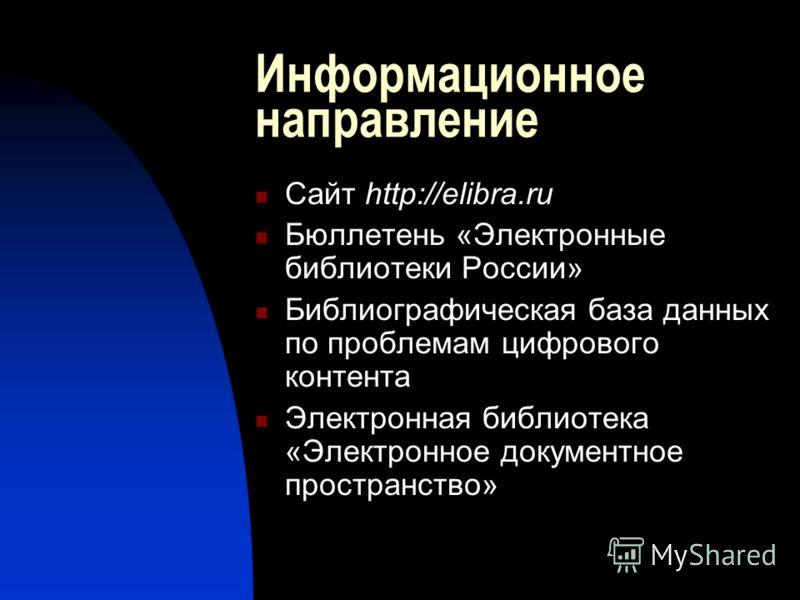 Информационное направление Сайт http://elibra.ru Бюллетень «Электронные библиотеки России» Библиографическая база данных по проблемам цифрового контента Электронная библиотека «Электронное документное пространство»