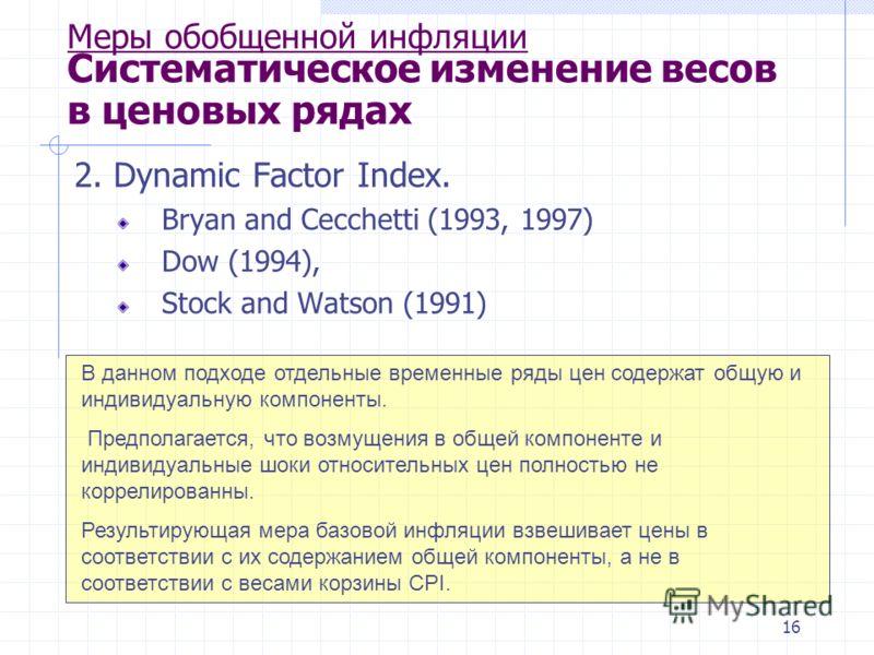 16 Меры обобщенной инфляции Систематическое изменение весов в ценовых рядах 2. Dynamic Factor Index. Bryan and Cecchetti (1993, 1997) Dow (1994), Stock and Watson (1991) В данном подходе отдельные временные ряды цен содержат общую и индивидуальную ко
