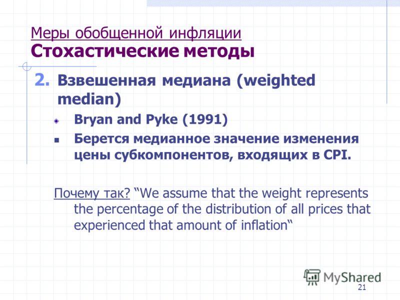 21 Меры обобщенной инфляции Стохастические методы 2. Взвешенная медиана (weighted median) Bryan and Pyke (1991) Берется медианное значение изменения цены субкомпонентов, входящих в CPI. Почему так? We assume that the weight represents the percentage