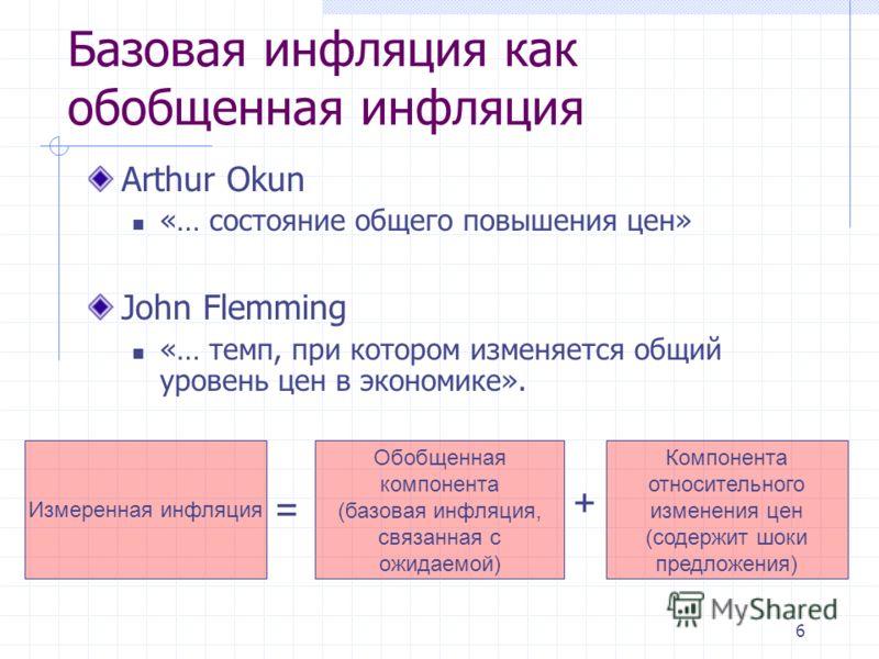 6 Arthur Okun «… состояние общего повышения цен» John Flemming «… темп, при котором изменяется общий уровень цен в экономике». Базовая инфляция как обобщенная инфляция Измеренная инфляция Обобщенная компонента (базовая инфляция, связанная с ожидаемой