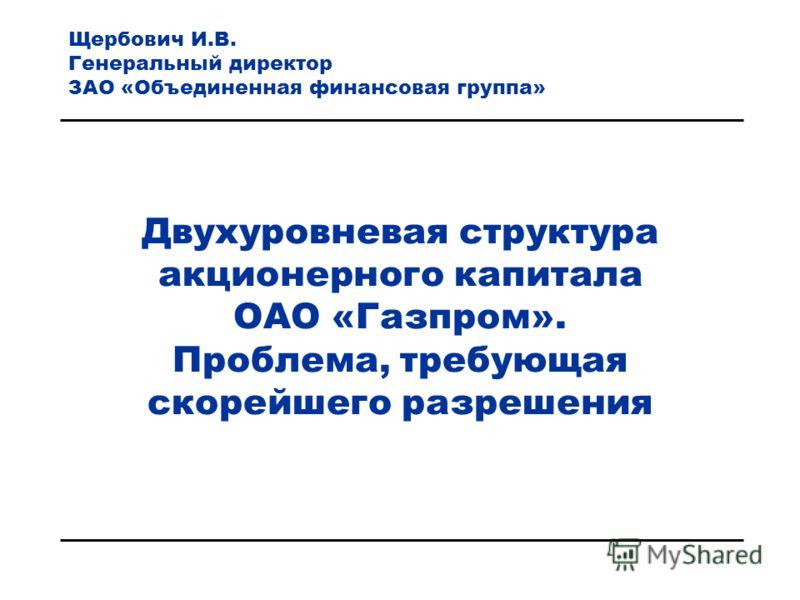 Двухуровневая структура акционерного капитала ОАО «Газпром». Проблема, требующая скорейшего разрешения Щербович И.В. Генеральный директор ЗАО «Объединенная финансовая группа»