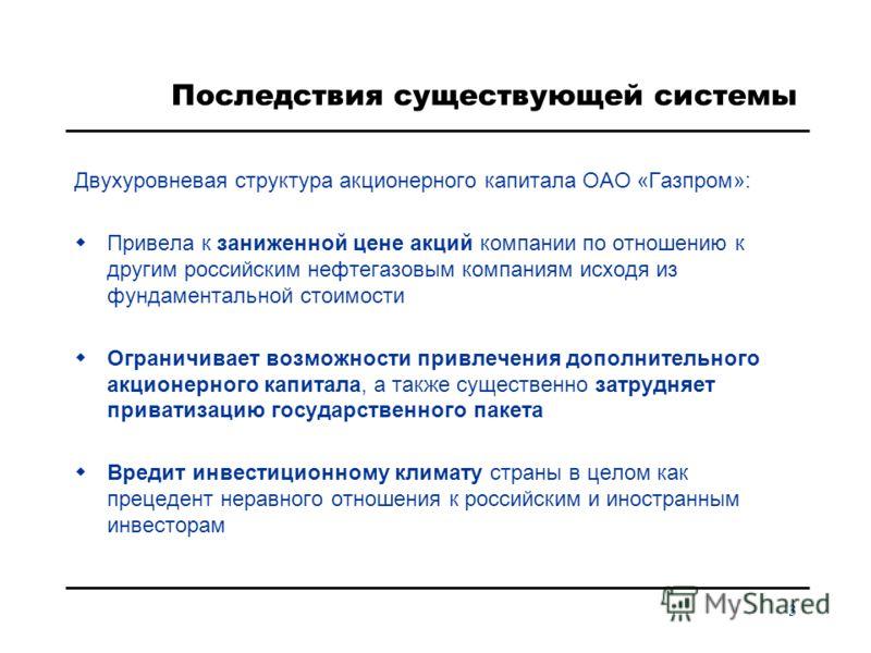 3 Последствия существующей системы Двухуровневая структура акционерного капитала ОАО «Газпром»: Привела к заниженной цене акций компании по отношению к другим российским нефтегазовым компаниям исходя из фундаментальной стоимости Ограничивает возможно