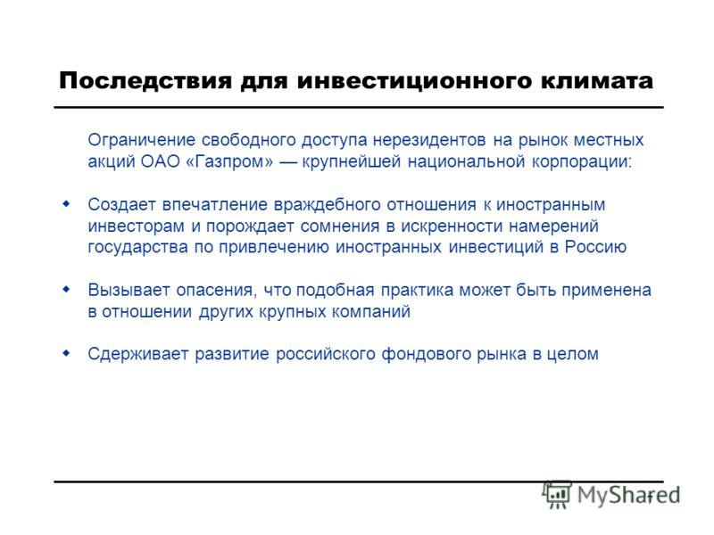 7 Последствия для инвестиционного климата Ограничение свободного доступа нерезидентов на рынок местных акций ОАО «Газпром» крупнейшей национальной корпорации: Создает впечатление враждебного отношения к иностранным инвесторам и порождает сомнения в и