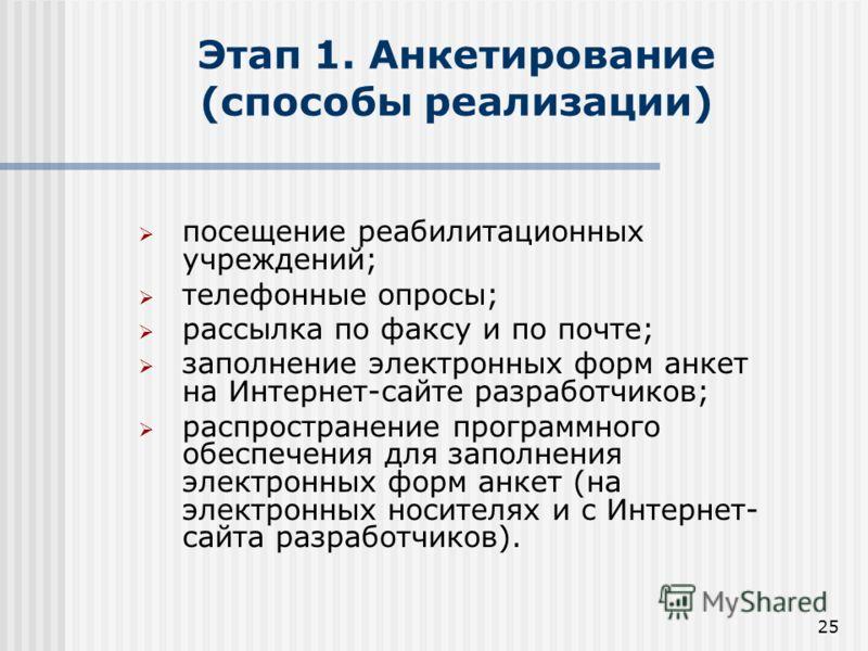 25 Этап 1. Анкетирование (способы реализации) посещение реабилитационных учреждений; телефонные опросы; рассылка по факсу и по почте; заполнение электронных форм анкет на Интернет-сайте разработчиков; распространение программного обеспечения для запо