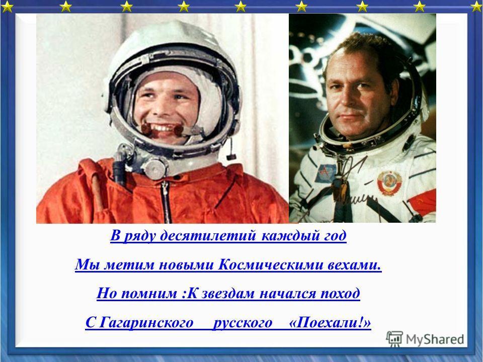 В ряду десятилетий каждый год Мы метим новыми Космическими вехами. Но помним :К звездам начался поход С Гагаринского русского «Поехали!»
