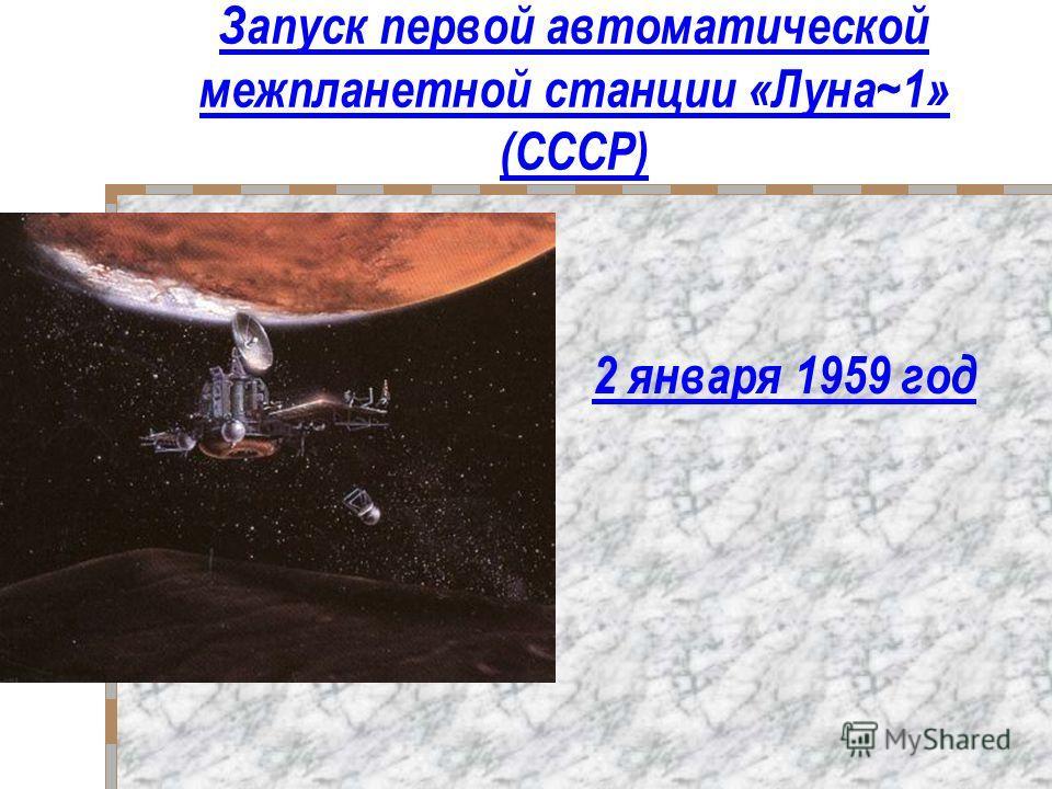 Запуск первой автоматической межпланетной станции «Луна~1» (СССР) 2 января 1959 год