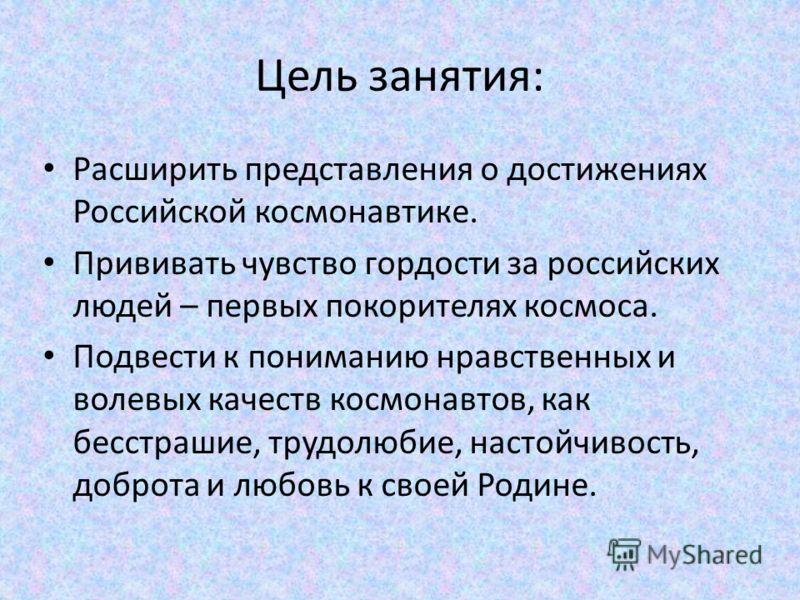 Цель занятия: Расширить представления о достижениях Российской космонавтике. Прививать чувство гордости за российских людей – первых покорителях космоса. Подвести к пониманию нравственных и волевых качеств космонавтов, как бесстрашие, трудолюбие, нас