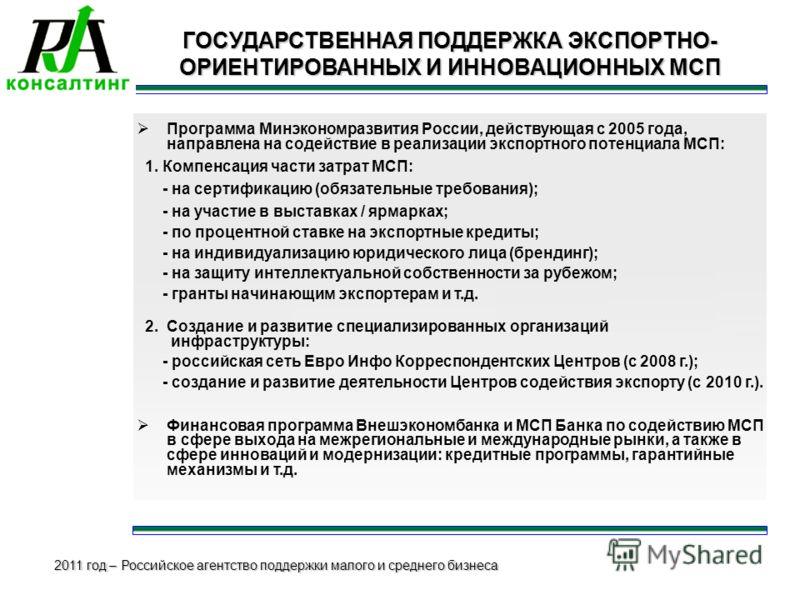 2011 год – Российское агентство поддержки малого и среднего бизнеса ГОСУДАРСТВЕННАЯ ПОДДЕРЖКА ЭКСПОРТНО- ОРИЕНТИРОВАННЫХ И ИННОВАЦИОННЫХ МСП Программа Минэкономразвития России, действующая с 2005 года, направлена на содействие в реализации экспортног