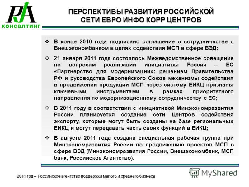 2011 год – Российское агентство поддержки малого и среднего бизнеса ПЕРСПЕКТИВЫ РАЗВИТИЯ РОССИЙСКОЙ СЕТИ ЕВРО ИНФО КОРР ЦЕНТРОВ В конце 2010 года подписано соглашение о сотрудничестве с Внешэкономбанком в целях содействия МСП в сфере ВЭД; 21 января 2