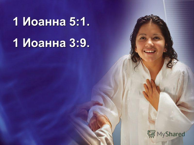 1 Иоанна 5:1. 1 Иоанна 3:9.