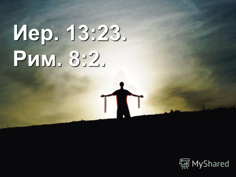 Иер. 13:23. Рим. 8:2.