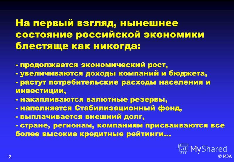 © ИЭА2 На первый взгляд, нынешнее состояние российской экономики блестяще как никогда: - продолжается экономический рост, - увеличиваются доходы компаний и бюджета, - растут потребительские расходы населения и инвестиции, - накапливаются валютные рез