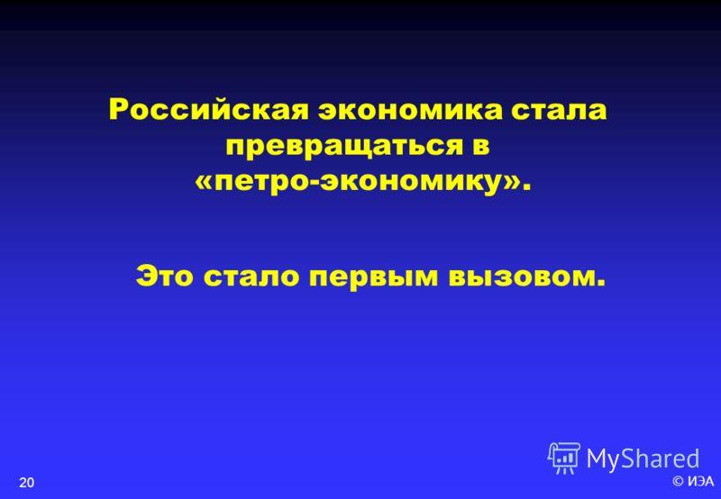 © ИЭА20 Российская экономика стала превращаться в «петро-экономику». Это стало первым вызовом.