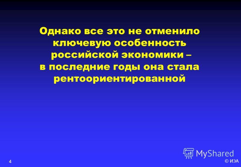 © ИЭА4 Однако все это не отменило ключевую особенность российской экономики – в последние годы она стала рентоориентированной