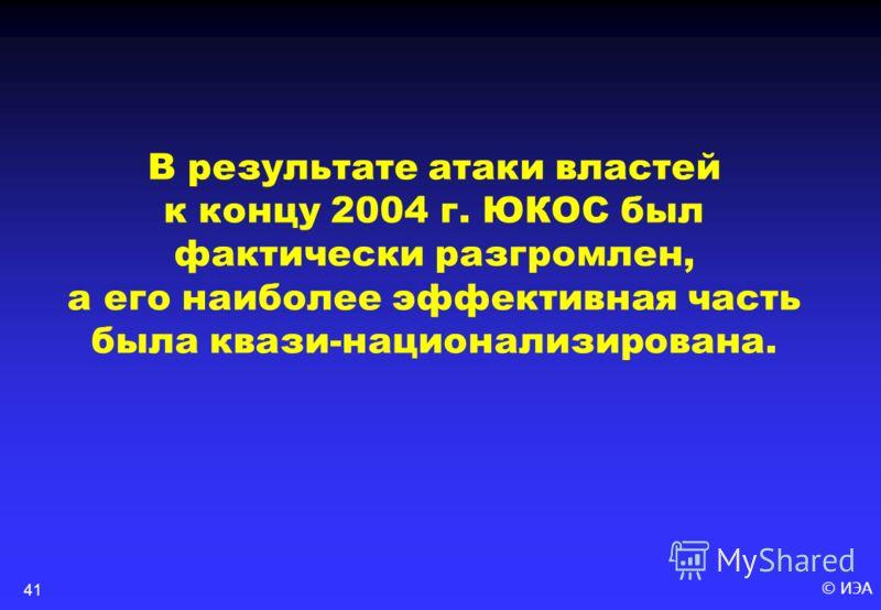 © ИЭА41 В результате атаки властей к концу 2004 г. ЮКОС был фактически разгромлен, а его наиболее эффективная часть была квази-национализирована.