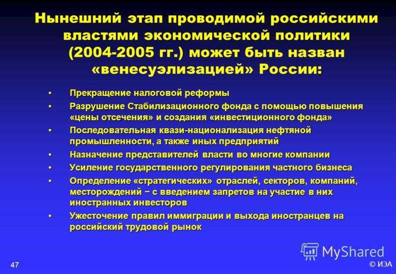© ИЭА47 : Нынешний этап проводимой российскими властями экономической политики (2004-2005 гг.) может быть назван «венесуэлизацией» России: Прекращение налоговой реформы Разрушение Стабилизационного фонда с помощью повышения «цены отсечения» и создани