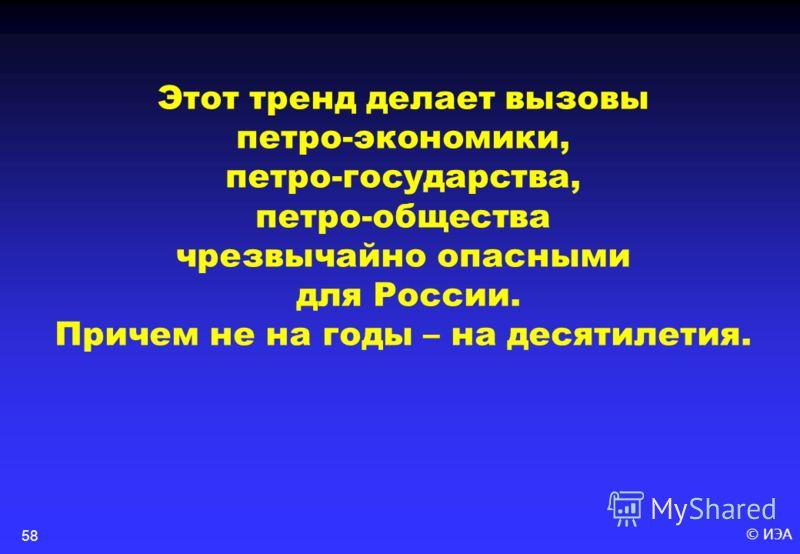© ИЭА58 Этот тренд делает вызовы петро-экономики, петро-государства, петро-общества чрезвычайно опасными для России. Причем не на годы – на десятилетия.