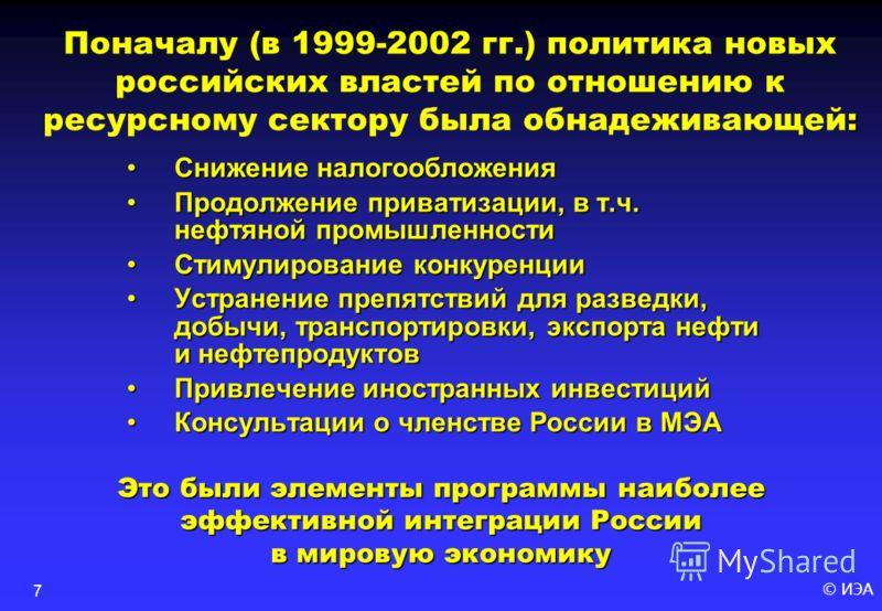 © ИЭА7 : Поначалу (в 1999-2002 гг.) политика новых российских властей по отношению к ресурсному сектору была обнадеживающей: Снижение налогообложения Продолжение приватизации, в т.ч. нефтяной промышленности Стимулирование конкуренции Устранение препя