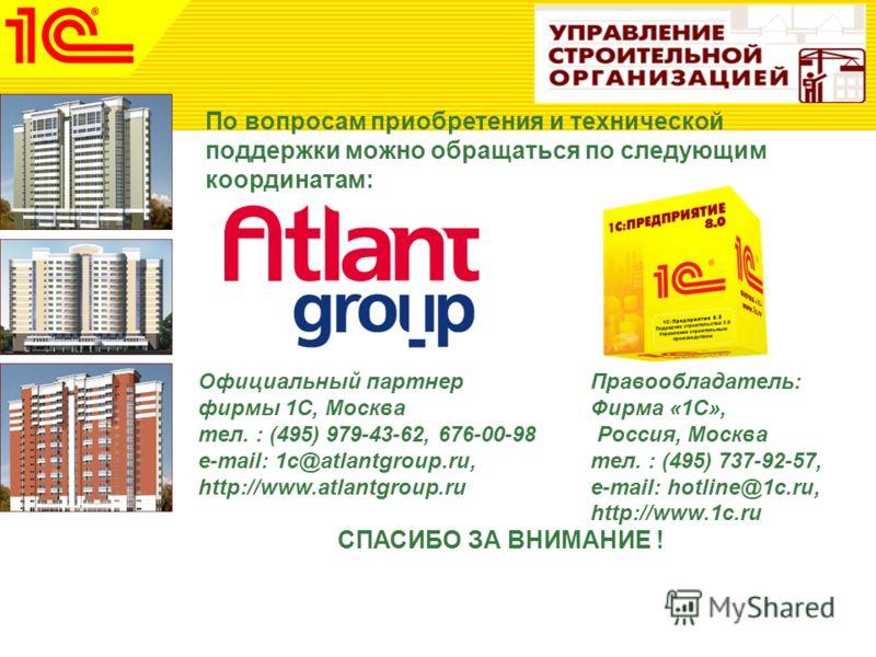 По вопросам приобретения и технической поддержки можно обращаться по следующим координатам: Официальный партнер фирмы 1С, Москва тел. : (495) 979-43-62, 676-00-98 e-mail: 1c@atlantgroup.ru, http://www.atlantgroup.ru СПАСИБО ЗА ВНИМАНИЕ ! Правообладат