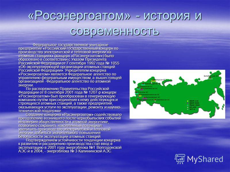 «Росэнергоатом» - история и современность Федеральное государственное унитарное предприятие «Российский государственный концерн по производству электрической и тепловой энергии на атомных станциях» (концерн «Росэнергоатом») было образовано в соответс
