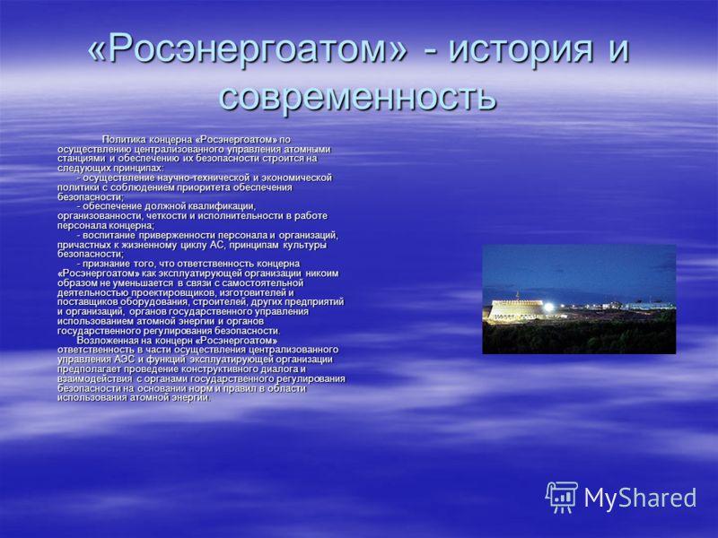 «Росэнергоатом» - история и современность Политика концерна «Росэнергоатом» по осуществлению централизованного управления атомными станциями и обеспечению их безопасности строится на следующих принципах: - осуществление научно-технической и экономиче