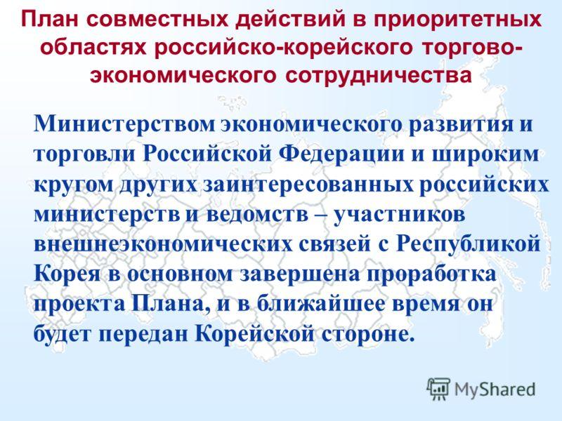 План совместных действий в приоритетных областях российско-корейского торгово- экономического сотрудничества Министерством экономического развития и торговли Российской Федерации и широким кругом других заинтересованных российских министерств и ведом