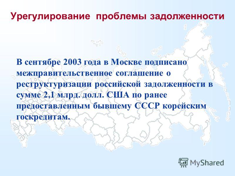 Урегулирование проблемы задолженности В сентябре 2003 года в Москве подписано межправительственное соглашение о реструктуризации российской задолженности в сумме 2,1 млрд. долл. США по ранее предоставленным бывшему СССР корейским госкредитам.