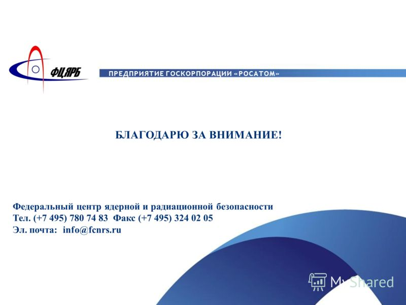 ПРЕДПРИЯТИЕ ГОСКОРПОРАЦИИ «РОСАТОМ» БЛАГОДАРЮ ЗА ВНИМАНИЕ! Федеральный центр ядерной и радиационной безопасности Тел. (+7 495) 780 74 83 Факс (+7 495) 324 02 05 Эл. почта: info@fcnrs.ru